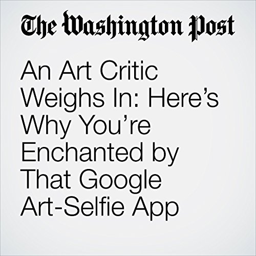 An Art Critic Weighs In: Here's Why You're Enchanted by That Google Art-Selfie App audiobook cover art