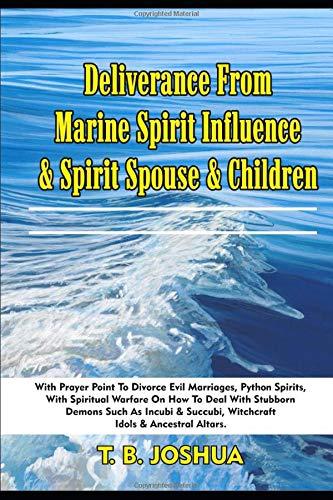 Deliverance From Marine Spirit Influence & Spirit Spouse & Children: With Prayer Point To Divorce Evil Marriages, Python Spirits, With Spiritual ... & Succubi, Witchcraft Idols & Ancestral Altar