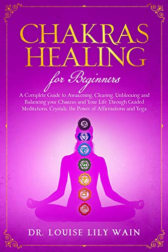 Chakra Healing For Beginners: A Complete Guide to Awakening, Clearing, Unblocking and Balancing your Chakras and Your Life Through Guided meditations, Crystals, the Power of Affirmations and Yoga