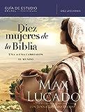 Diez mujeres de la Biblia: Una a una cambiaron el mundo