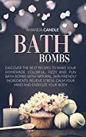 Bath Bombs: Discover the Best Recipes to Make Your Homemade Colorful, Fizzy and Fun Bath Bombs with Natural, Skin Friendly Ingredients. Relieve Stress, Calm Your Mind and Energize Your Body