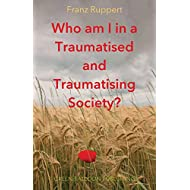 Who am I in a Traumatised and Traumatising Society?: How perpetrator-victim-dynamics determine our life, and how we can break free