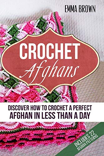 Crochet Afghans: Discover How to Crochet a Perfect Afghan in Less Than a Day (Crochet Afghans Patterns in Black&White, Band 1)
