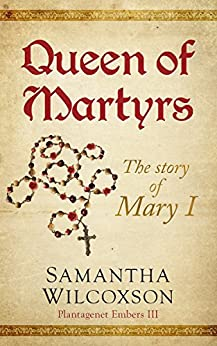 Queen of Martyrs: The Story of Mary I (Plantagenet Embers Book 3) by [Samantha Wilcoxson]