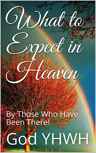What to Expect in Heaven: By Those Who Have Been There!