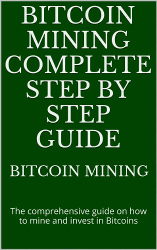 Bitcoin mining complete step by step guide: The comprehensive guide on how to mine and invest in Bitcoins (English Edition)
