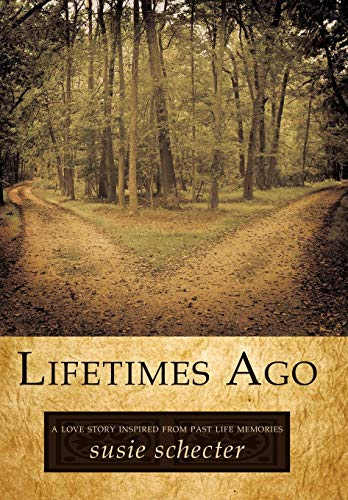 Lifetimes Ago: A Love Story Inspired from Past Life Memories -  Susie Schecter, Schecter, Hardcover