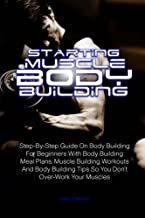 Starting Muscle Body Building: Step-By-Step Guide On Body Building For Beginners With Body Building Meal Plans, Muscle Building Workouts And Body Building Tips So You Don't Over-Work Your Muscles