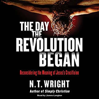 The Day the Revolution Began     Reconsidering the Meaning of Jesus's Crucifixion              By:                                                                                                                                 N. T. Wright                               Narrated by:                                                                                                                                 James Langton                      Length: 15 hrs and 4 mins     39 ratings     Overall 4.6
