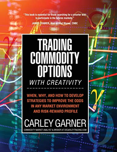TRADING COMMODITY OPTIONS...WITH CREATIVITY: When, why, and how to develop strategies to improve the odds in any market environment and risk-reward profile