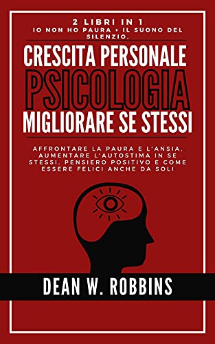 CRESCITA PERSONALE, PSICOLOGIA & MIGLIORARE SE STESSI [2 in 1]: Affrontare la paura e l'ansia, aumentare l'autostima in se stessi, pensiero positivo e ... Psicologia e Crescita Personale)