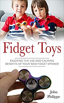 FIDGET TOYS: ENJOYING THE USE AND CALMING EFFECT BENEFITS OF YOUR NEW FIDGET SPINNER by [JOHN PHILIPPE]
