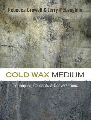 Cold Wax Medium: Techniques, Concepts & Conversations