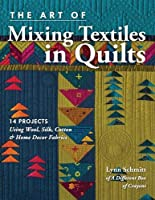The Art of Mixing Textiles in Quilts: 14 Projects Using Wool, Silk, Cotton & Home Décor Fabrics