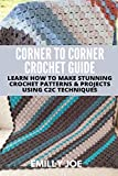 CORNER TO CORNER CROCHET GUIDE : LEARN HOW TO MAKE STUNNING CROCHET PATTERNS & PROJECTS USING C2C TECHNIQUES