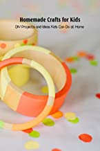 Homemade Crafts for Kids: DIY Projects and Ideas Kids Can Do at Home: Crafts for Kids