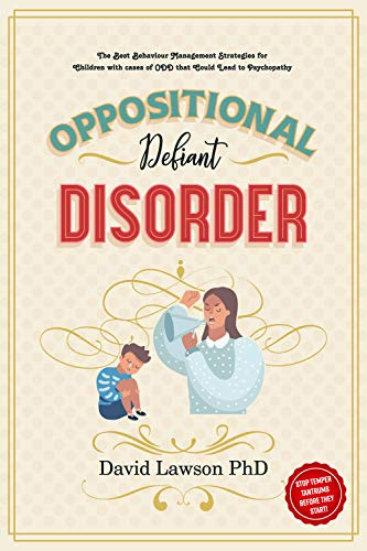 Oppositional Defiant Disorder: The Best Behaviour Management Strategies for Children with cases of ODD that Could Lead to Psychopathy - Stop Temper Tantrums Before They Start! by [David Lawson PhD]
