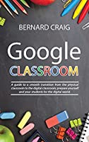 Google Classroom: A Guide to a Smooth Transition From the Physical Classroom to the Digital Classroom; Prepare Yourself and Your Students for the Digital World