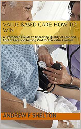 Value-Based Care: How To Win: A Practioner's Guide to Improving Quality of Care and Cost of Care and Getting Paid for the Value Created (English Edition)