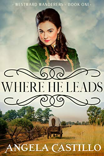 Book: Westward Wanderers-Book One - Where He Leads - An Inspiring Story of the Oregon Trail by Angela Castillo