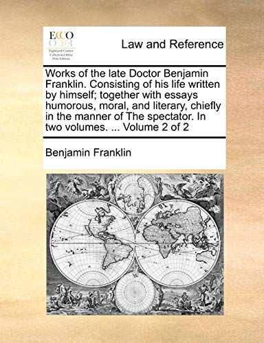 Works of the Late Doctor Benjamin Franklin. Consisting of His Life Written by Himself; Together with Essays Humorous, Moral, and Literary, Chiefly in the Manner of the Spectator. in Two Volumes. ... Volume 2 of 2の詳細を見る