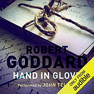 Hand in Glove                   By:                                                                                                                                 Robert Goddard                               Narrated by:                                                                                                                                 John Telfer                      Length: 16 hrs and 54 mins     102 ratings     Overall 4.4