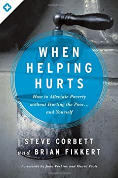 When Helping Hurts  How to Alleviate Poverty Without Hurting the Poor    and Yourself