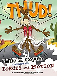 Image: Thud!: Wile E. Coyote Experiments with Forces and Motion (Wile E. Coyote, Physical Science Genius), by Mark Weakland (Author), Christian Cornia (Illustrator). Publisher: Capstone Press (January 1, 2014)