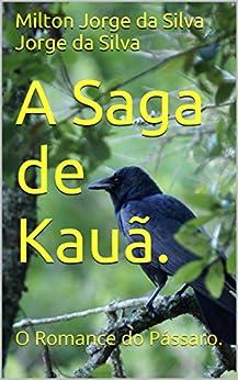 A Saga de Kauã.: O Romance do Pássaro. por [Milton Jorge da Silva Jorge da Silva]