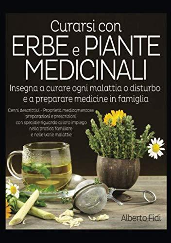 Curarsi con Erbe e Piante medicinali: Insegna a curare ogni malattia o disturbo e a preparare medicine in famiglia