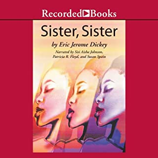Sister, Sister                   By:                                                                                                                                 Eric Jerome Dickey                               Narrated by:                                                                                                                                 Sisi Aisha Johnson,                                                                                        Patricia R Floyd,                                                                                        Susan Spain                      Length: 8 hrs and 19 mins     216 ratings     Overall 4.4