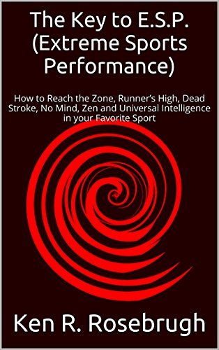 The Key to E.S.P. (Extreme Sports Performance): How to Reach the Zone, Runner's High, Dead Stroke, No Mind, Zen and Universal Intelligence in your Favorite Sport (English Edition)