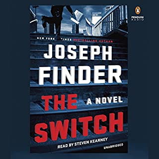 The Switch     A Novel              By:                                                                                                                                 Joseph Finder                               Narrated by:                                                                                                                                 Steven Kearney                      Length: 9 hrs and 55 mins     625 ratings     Overall 4.0