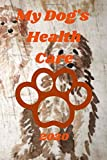 My Dog's Health Care: A Journal for my Dog's Health Care
