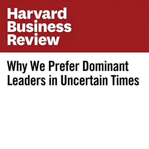 Why We Prefer Dominant Leaders in Uncertain Times   Khemant Kakkar