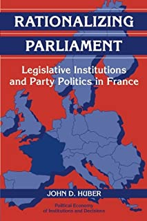 Rationalizing Parliament: Legislative Institutions and Party Politics in France (Political Economy of Institutions and Dec...