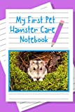 My First Pet Hamster Care Notebook: Personalized Fun Kid-Friendly Daily Hamster Log Book to Look After All Your Small Pet s Needs. Great For Recording Feeding, Water, Cleaning & Hamster Activities