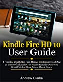Kindle Fire HD 10 User Guide: A Complete Step By Step User Manual For Beginners And Pros To Uncover And Master The Hidden Features Of The New Fire HD 10 ... In Less Than 2 Hours! (English Edition)