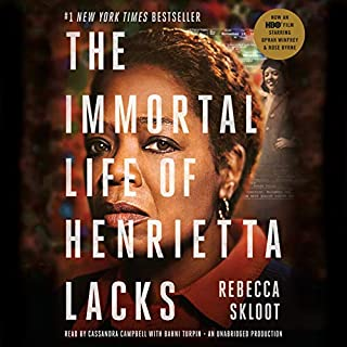 The Immortal Life of Henrietta Lacks                   Written by:                                                                                                                                 Rebecca Skloot                               Narrated by:                                                                                                                                 Cassandra Campbell,                                                                                        Bahni Turpin                      Length: 12 hrs and 30 mins     38 ratings     Overall 4.7