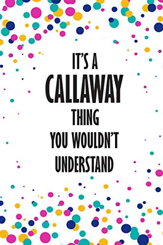 It's CALLAWAY Thing You Wouldn't Understand: Funny Lined Journal Notebook, College Ruled...