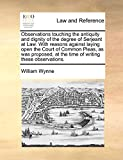 Observations touching the antiquity and dignity of the degree of Serjeant at Law. With reasons against laying open the Court of Common Pleas, as was ... at the time of writing these observations.
