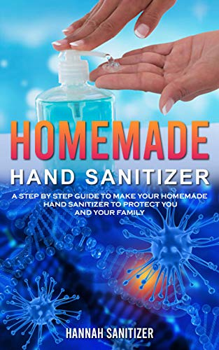 HOMEMADE HAND SANITIZER: A Step By Step Guide to Make Your Homemade Hand Sanitizer to Protect You and Your Family