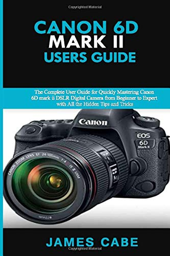 Canon EOS 6D Mark II Users Guide: The Complete User Guide for Quickly Mastering Canon 6D mark ii DSLR Digital Camera from Beginner to Expert with All the Hidden Tips and Tricks