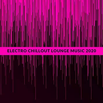 Electro Chillout Lounge Music 2020: Deep Chillout, Relaxing Night, Rest, Dance Music, Party Vibes, Chillout Hits 2020