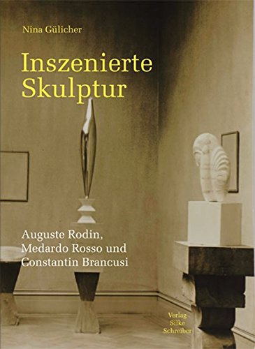 Inszenierte Skulptur: Auguste Rodin, Medardo Rosso, Constantin Brancusi