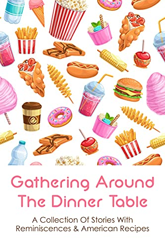 Gathering Around The Dinner Table: A Collection Of Stories With Reminiscences & American Recipes: Family Memoir And Immigration Story (English Edition)