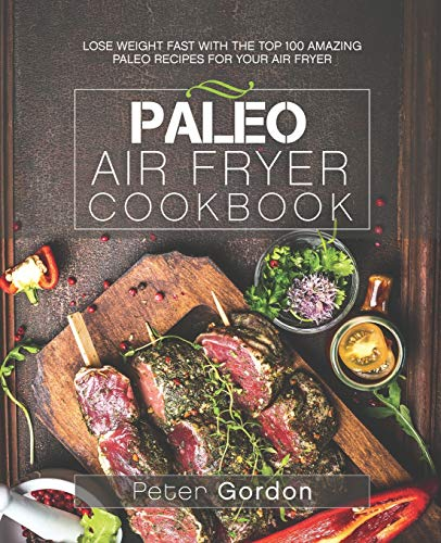 Paleo Air Fryer Cookbook: Lose Weight Fast with the Top 100 Amazing Paleo Recipes ...