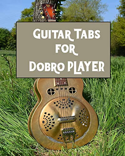 Guitar Tabs for Dobro PLAYER: Amazing Guitar Tabs for all Dobro PLAYERS , write your own rock music