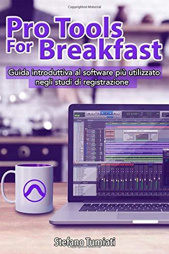 Pro Tools For Breakfast: Guida introduttiva al software più utilizzato negli studi di registrazione da audio engineers per recording, mixing e mastering (Pro Tools For Breakfast (ITA Edition))