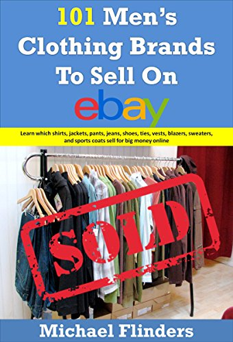 101 Men's Clothing Brands To Sell On eBay: Learn which shirts jackets pants jeans shoes ties vests blazers sweaters and sports coats sell for big money online (English Edition)